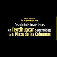 Ciclo de Conferencias: La arqueología hoy Descubrimientos recientes en Teotihuacan: excavaciones en la Plaza de las Columnas